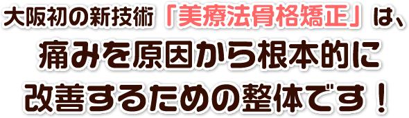 大阪初の新技術「美療骨格矯正」は、痛みを原因から根本的に改善するための整体です!